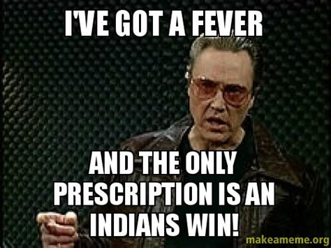 Cleveland Meme - i ve got a fever and the only prescription is an indians