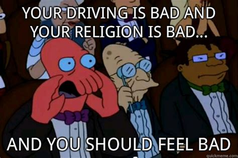 Your Meme Is Bad - your driving is bad and your religion is bad and you