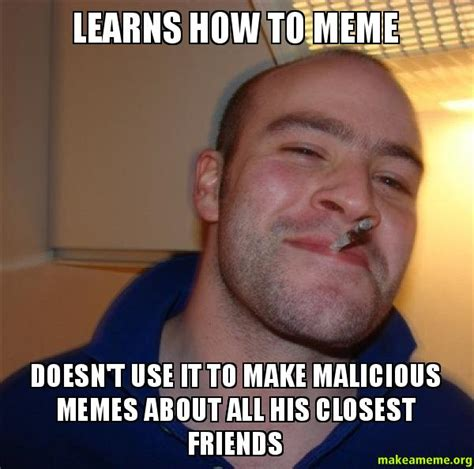 Meme Greg - learns how to meme doesn t use it to make malicious memes