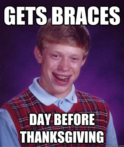 Turkey Day Meme - gets braces day before thanksgiving bad luck brian