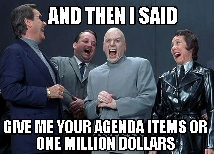 Agenda Meme - meme creator and then i said give me your agenda items