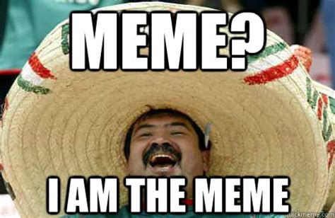 I Am Meme - meme i am the meme merry mexican quickmeme