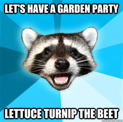 Lame Pun Coon Meme - let s have a garden party lettuce turnip the beet lame