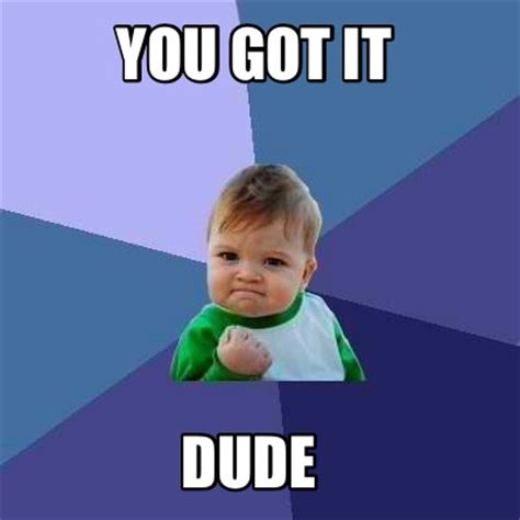 You Got It Dude Meme - meme creator you got it dude meme generator at