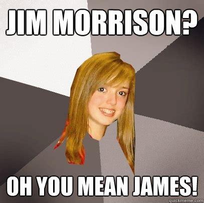 Ewww Meme - jim morrison oh you mean james musically oblivious 8th