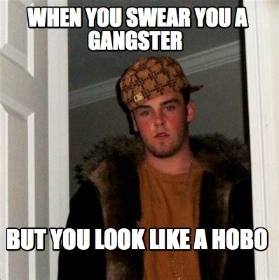 Hobo Memes - meme creator when you swear you a gangster but you look