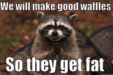 Waffles Meme - we will make good waffles quickmeme