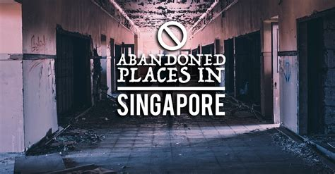 abandoned places to explore abandoned places in singapore to explore