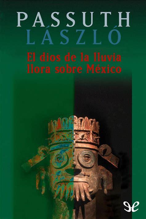 libro llora alegria autores espanoles el dios de la lluvia llora sobre m 233 xico l 225 szl 243 passuth en pdf libros gratis