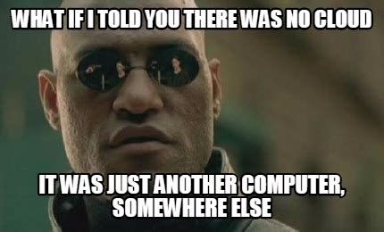 If Meme - meme creator what if i told you there was no cloud it