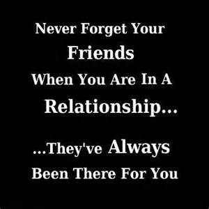 Never forget your friends when you are in a relationship they ve have