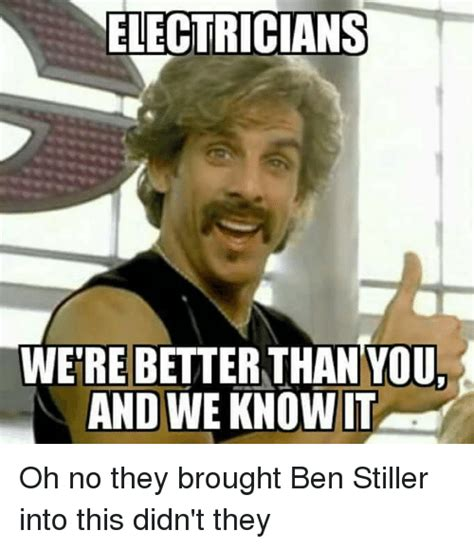 Ben Stiller Meme - electricians were better than you andwe owit oh no they