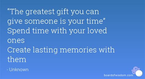 the greatest gift you can give someone is your time