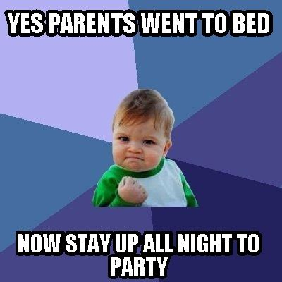 Stay In Bed Meme - meme creator yes parents went to bed now stay up all