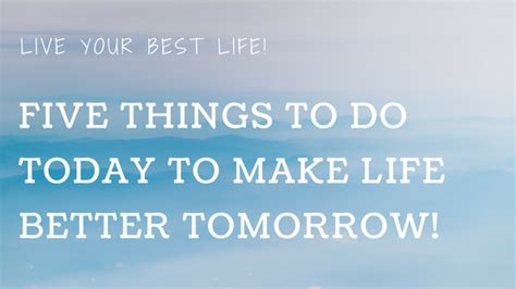 5 Things To Do Today by Five Things To Do Today To Make Better Tomorrow