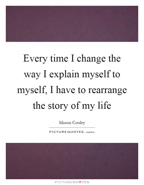 time to change my life quotes every time i change the way i explain myself to myself i