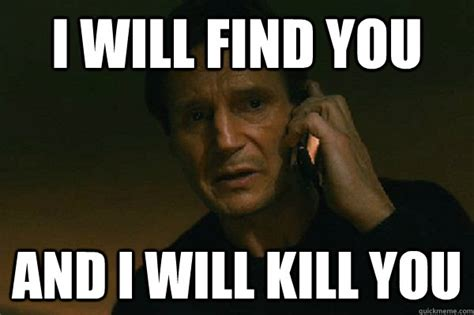 I Meme - i will find you and i will kill you liam neeson taken