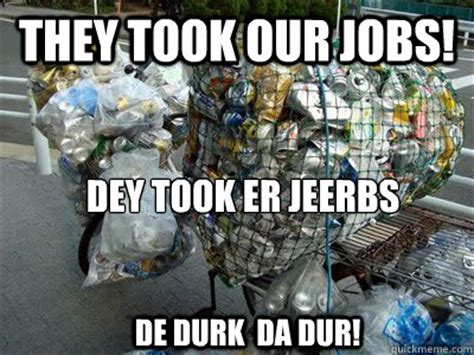 They Took Our Jobs Meme - they took our jobs dey took er jeerbs de durk da dur a