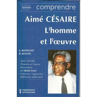 Resume D Oeuvre Litteraire Africaine by Aime Cesaire L Hommes Et L Oeuvre Broch 233 Lilyan