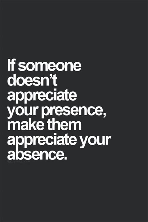 if someone doesnt appreciate your presence make them