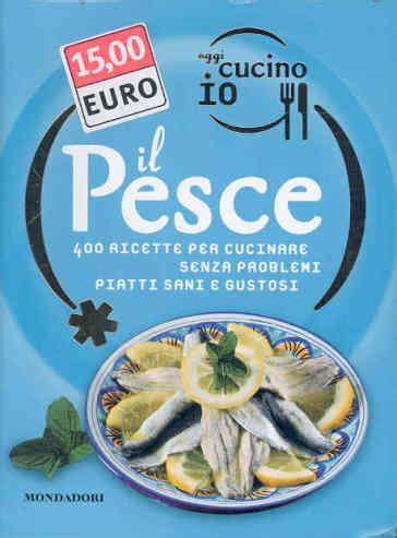 oggi cucino io rivista oggi cucino io il pesce 400 gustose ricette per cucinare