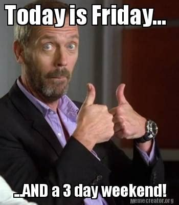 3 Day Weekend Meme - meme creator today is friday and a 3 day weekend