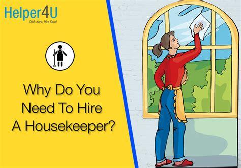 hiring a housekeeper 7 reasons to hire a housekeeper helper4u