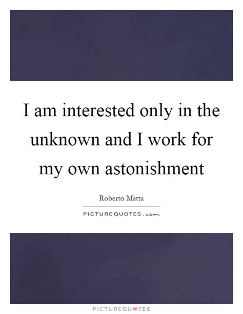 i am interested only in the unknown and i work for my own