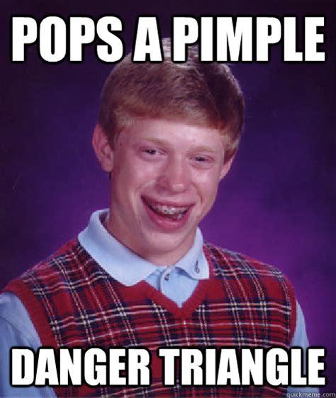 Pimple Meme - pops a pimple danger triangle bad luck brian quickmeme