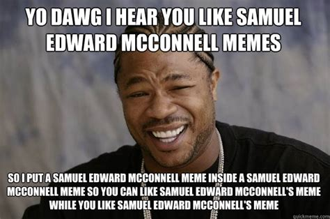 Edward Meme - yo dawg i hear you like samuel edward mcconnell memes so i
