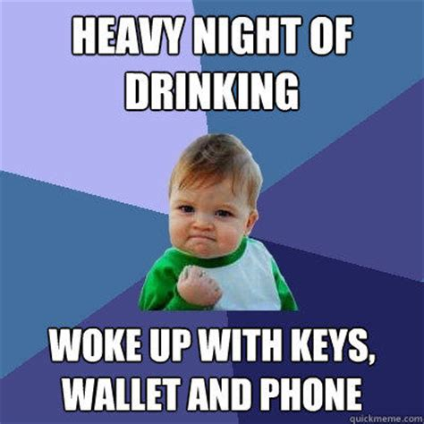 Alcohol Meme - heavy night of drinking woke up with keys wallet and