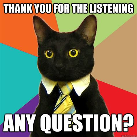 Meme Business Cat - thank you for the listening any question business cat