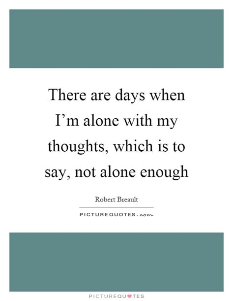 when i m alone in my room there are days when i m alone with my thoughts which is to say picture quotes