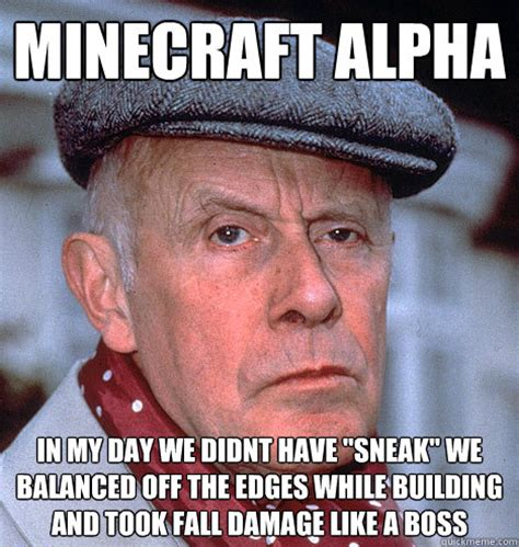 Old Man Memes - minecraft alpha in my day we didnt have quot sneak quot we
