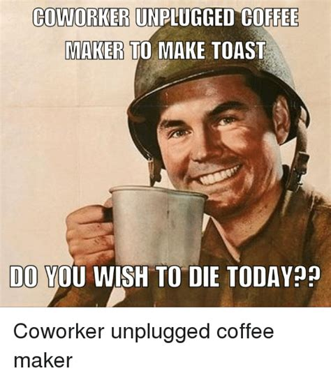 Funny Meme Maker - coworker unpugged coffee makers to make toast do you wish