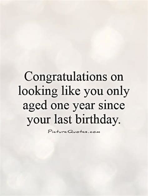 One Year Birthday Quotes Congratulations On Looking Like You Only Aged One Year