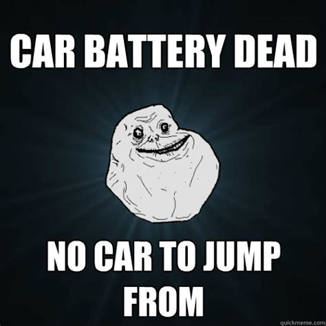 Battery Meme - car battery dead no car to jump from forever alone
