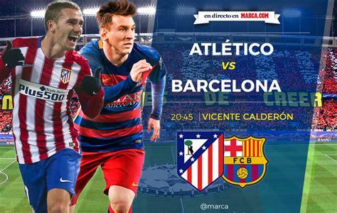 Calendario Atletico De Madrid Atl 233 Tico De Madrid Vs Barcelona En Directo Y En Vivo