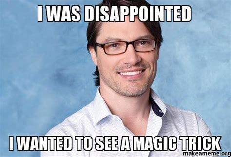 Disappointed Meme - i was disappointed i wanted to see a magic trick make