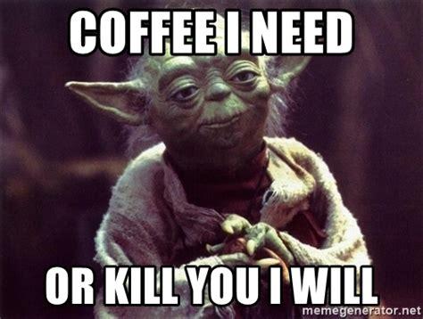 Yoda Meme - coffee i need or kill you i will yoda meme generator