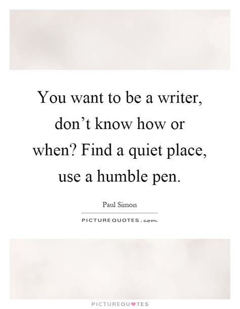 Find A Place Use A Humble Pen You Want To Be A Writer Don T How Or When Find A Picture Quotes