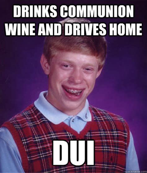 Dui Memes - drinks communion wine and drives home dui bad luck brian