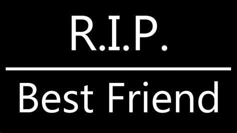 R I P r i p best friend