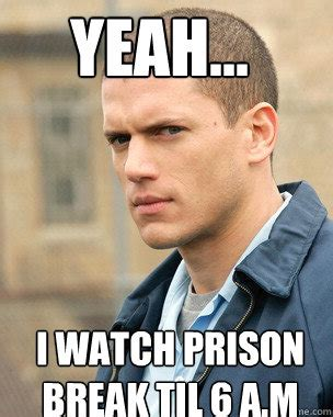 Prison Break Memes - yeah i watch prison break til 6 a m prison break