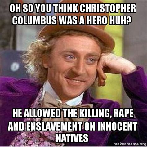 Christopher Columbus Memes - oh so you think christopher columbus was a hero huh he