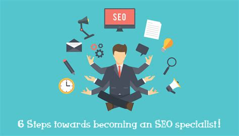 Seo Specialists - 6 steps towards becoming an seo specialist