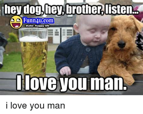 I Love You Man Memes - hey dog hey brother listen funn 4ucom make happy life i