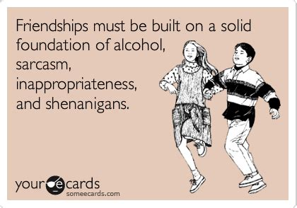Funny Ecard Memes - friendships must be built on a solid foundation of alcohol