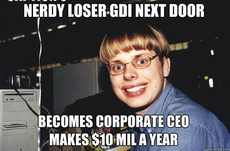 Awwww Meme - nerdy loser gdi next door becomes corporate ceo makes 10