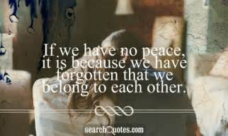 If we have no peace it is because we have forgotten that we belong to